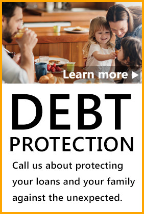 Learn More about Debt Protection – Call us about protecting your loans and your family against the unexpected.