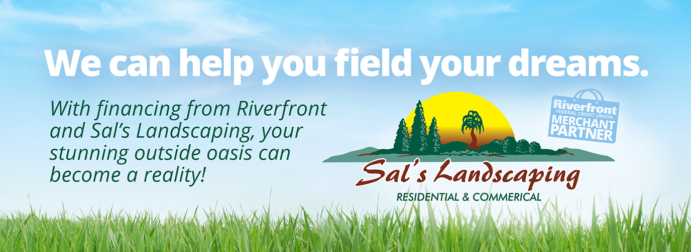 We can help you field your dreams. With financing from Riverfront and Sal's Landscaping, your stunning outside oasis can become a reality! Sal's Landscaping Residential & Commercial. Riverfront Federal Credit Union Merchant Partner.