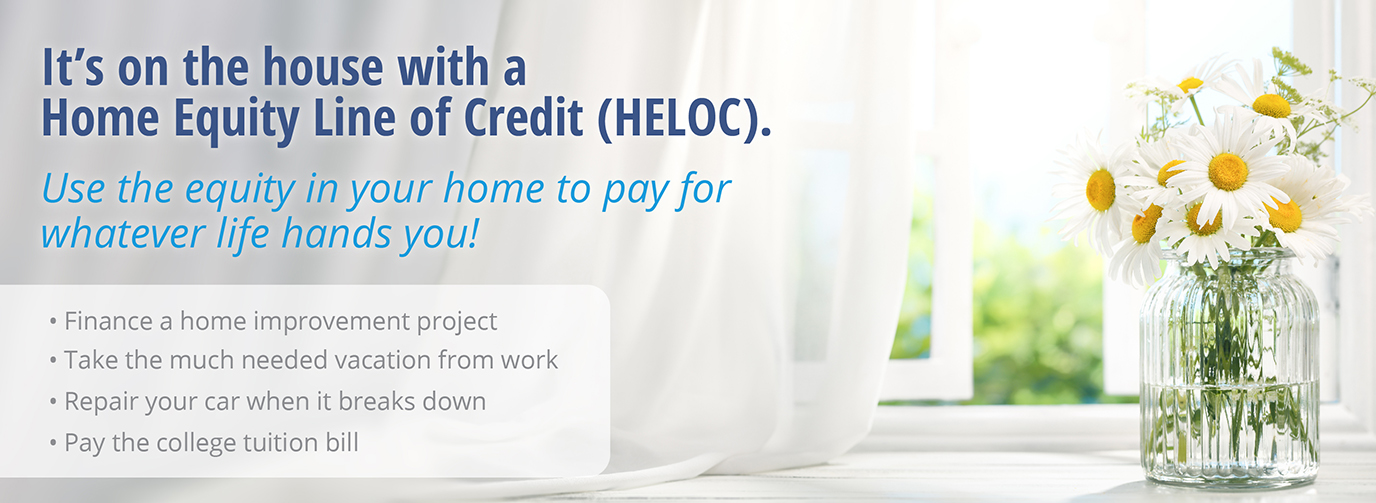 It's on the house with a Home Equity Line of Credit (HELOC). Use the equity in your home to pay for whatever life hands you! 1. Finance a home improvement project 2. Take the much needed vacation from work 3. Repair your car when it breaks down 4. Pay the college tuition bill