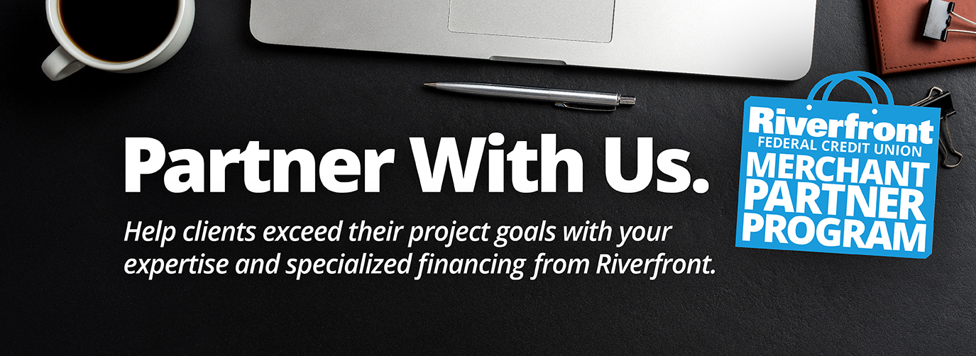 Partner With Us. Riverfront Federal Credit Union Merchant Partner Program Help clients exceed their project goals with your expertise and specialized financing from Riverfront.