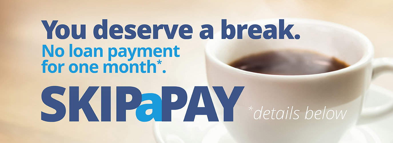 You deserve a break. No loan payment for one month*. Riverfront Skip A Pay *details below