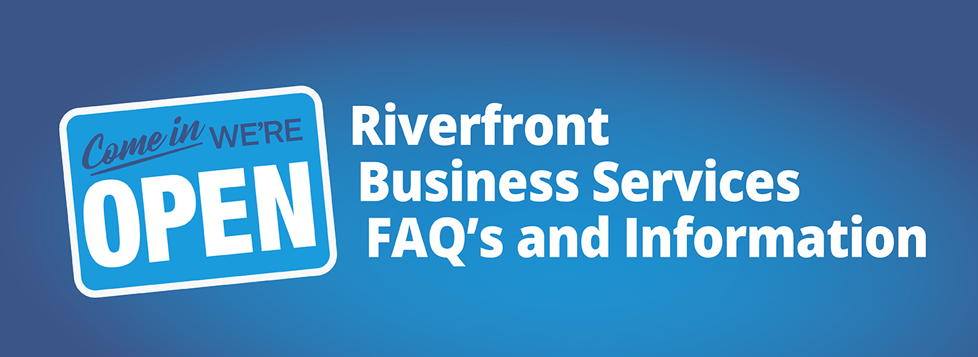 Come in We're Open Riverfront Business Services FAQ's and Information