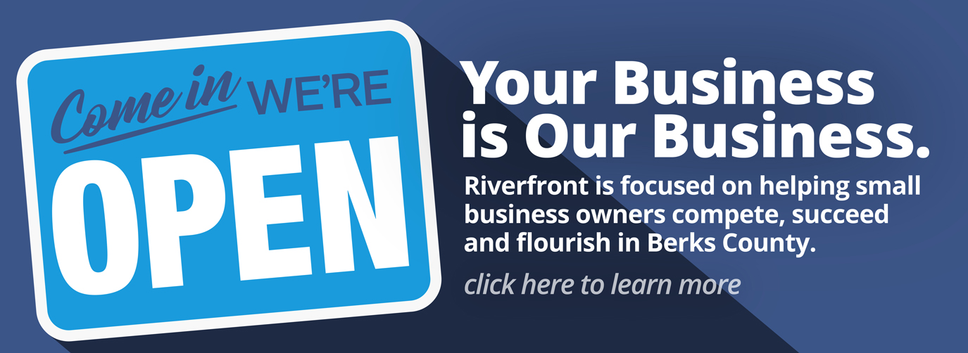 Come in We're Open. Your Business is Our Business Riverfront is focused on helping small business owners compete, succeed and flourish in Berks County. Click here to learn more