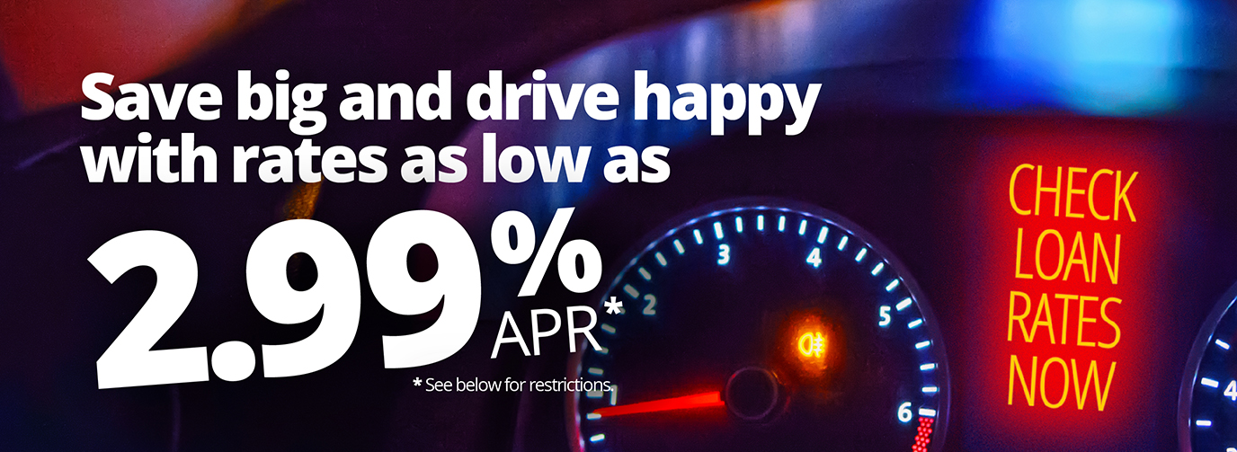 Save big and drive happy with rates as low as 2.99% APR* Check Loan Rates Now *See below for restrictions.