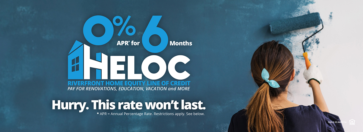 0% APR* for 6 Months HELOC Riverfront Home Equity Line of Credit Pay for renovations, Education, Vacation and More Hurry. This rate won't last. *Restrictions apply. See below.