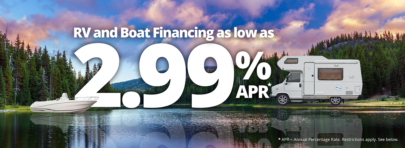 RV and Boat Financing as low as 2.99% APR* *Restrictions apply. See below.
