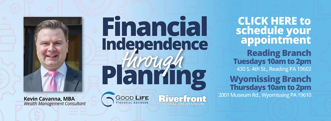 Financial Independence through Planning Good Life Financial Advisors Riverfront Federal Credit union Kevin Cavanna, MBA Wealth Management Consultant Click here to schedule your appointment Reading Branch Tuesdays 10am to 2pm 430 S. 4th St., Reading PA 19602 Wyomissing Branch Thursdays 10am to 2pm 2001 Museum Rd., Wyomissing PA 19610