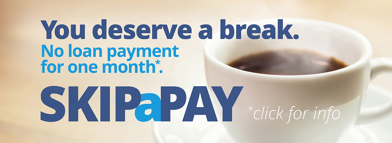 You deserve a break. No loan payment for one month*. Riverfront Skip A Pay * click for info