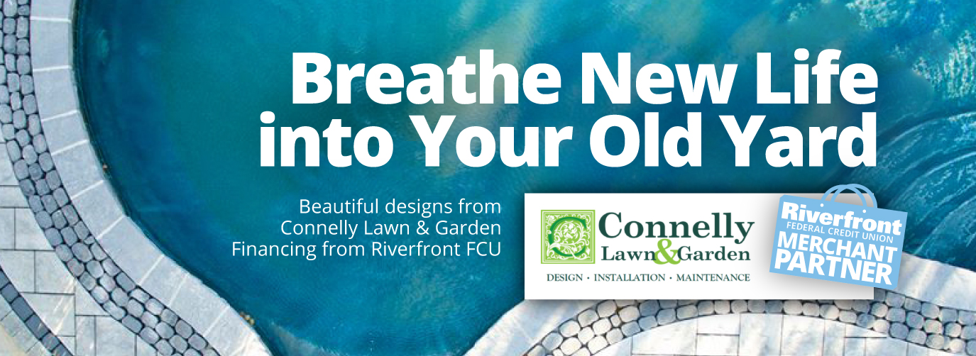 Breathe New Life into Your Old Yard. Beautiful designs from Connelly Lawn & Garden Financing from Riverfront FCU. Riverfront Federal Credit Union Merchant Partner. Connelly Lawn & Garden Design Installation Maintenance