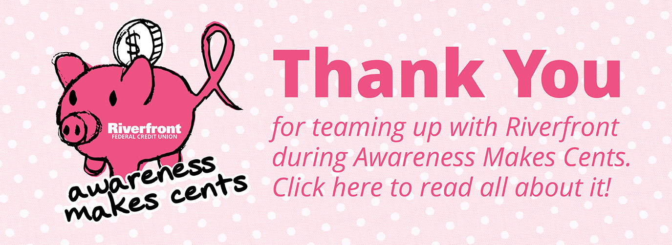 Riverfront Federal Credit Union Awareness Makes Cents. Join Riverfront to help bring more attention to the ongoing fight against breast cancer. Click Here