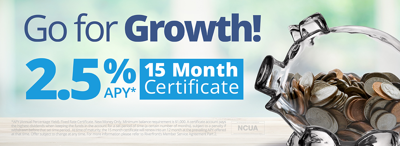 Go for Growth! 2.5% APY* 15 Month Certificate *APY (Annual Percentage Yield). Fixed Rate Certificate. New Money Only. Minimum balance requirement is $1,000. A certificate account pays the highest dividends when keeping the funds in the account for a set period of time (a certain number of months), subject to a penalty if withdrawn before that set time period.  At time of maturity, the 15 month certificate will renew into an 12 month at the prevailing APY offered at that time. Offer subject to change at any time. For more information please refer to Riverfront's Member Service Agreement Part 2. Your savings federally insured to at least $250,000 and backed by the full faith and credit of the United States Government NCUA National Credit Union Administration, A U.S. Government Agency