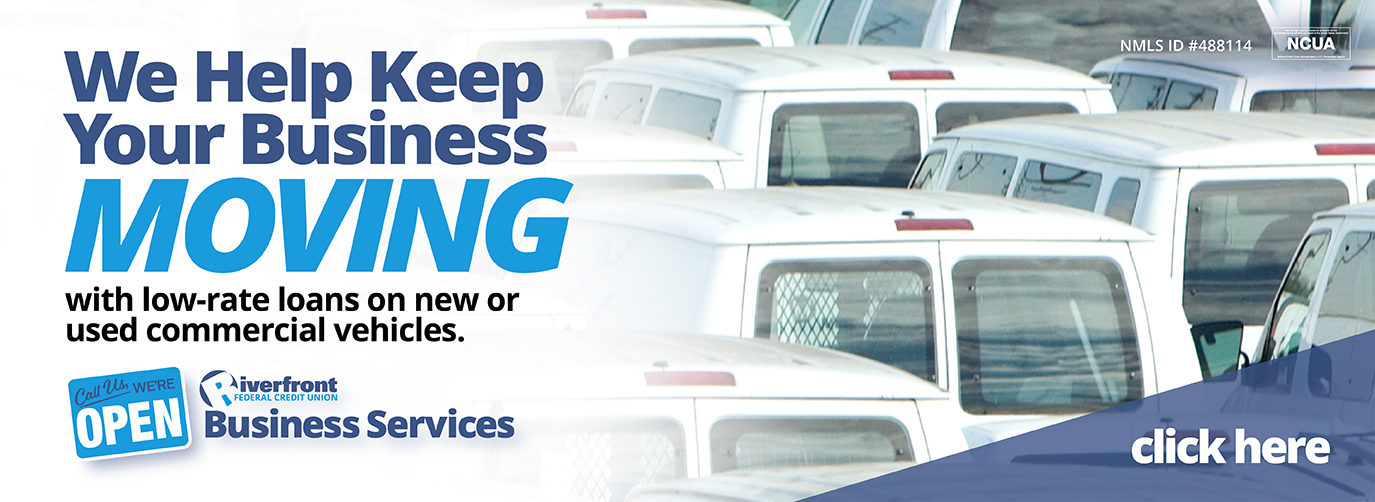 We Help Keep Your Business MOVING with low-rate loans on new or used commercial vehicles. Call Us, Were OPEN. Riverfront Federal Credit Union Business Services
