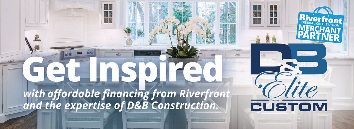 Riverfront Federal Credit Union Merchant Partner D&B Elite Custom Get Inspired with affordable financing from Riverfront and the expertise of D&B Construction.