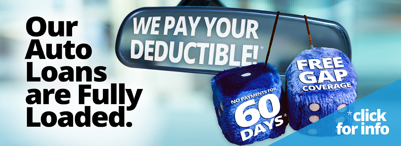 Our Auto Loans are Fully Loaded. We pay your deductible!* No payments for 60 days* Free GAP coverage* *click for info