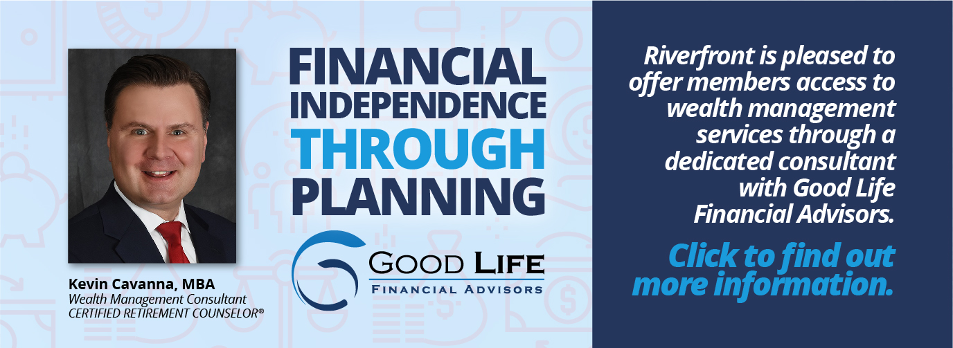 Financial Independence Through Planning Click Here to Schedule Your Appointment Kevin Cavanna, MBA Wealth Management Consultant Certified Retirement Counselor Good Life Financial Advisors Riverfront Federal Credit Union
