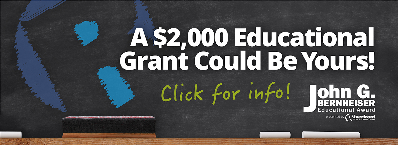 A $2,000 Educational Grant Could Be Yours! Click for info! John G. Bernheiser Educational Award Presented by Riverfront Federal Credit Union