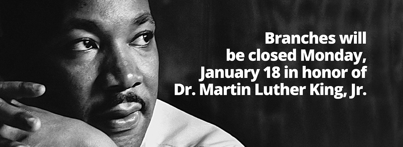 Branches will be closed Monday, January 18 in honor of Dr. Martin Luther King, Jr.