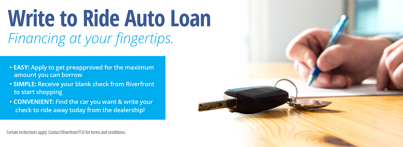 Write to Ride Auto Loan. Taking the hassle out of auto buying. EASY: Apply to get preapproved for the maximum amount you can borrow. SIMPLE: Receive your blank check from Riverfront to start shopping. CONVENIENT: Find the car you want & write your check to ride away today from the dealership!