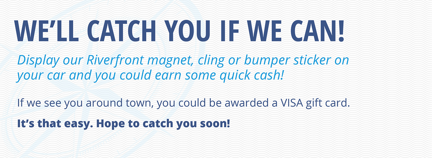 We'll catch you if we can! Display our Riverfront magnet, cling or bumper sticker on your car and you could earn some quick cash! If we see you around town, you could be awarded a VISA gift card. It's that easy. Hope to catch you soon!