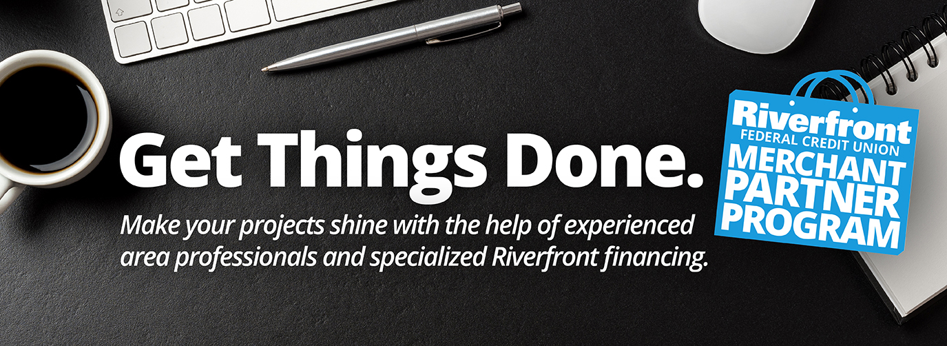 Get Things Done. Make your projects shine with the help of experienced area professionals and specialized Riverfront financing. Riverfront federal credit union merchant partner program.